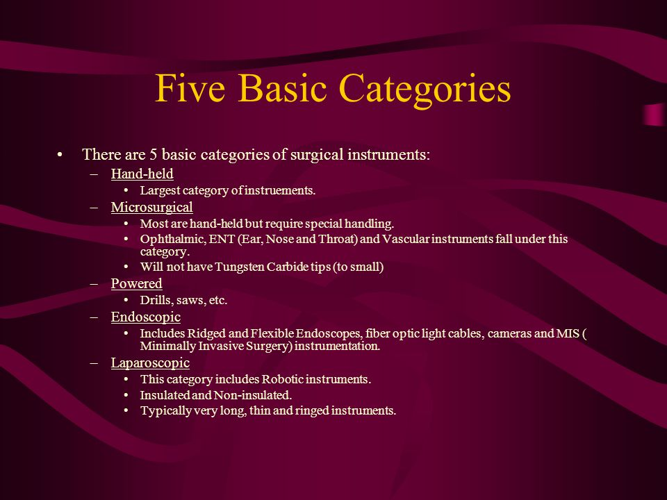 Five Basic Categories There are 5 basic categories of surgical instruments: –Hand-held Largest category of instruements. –Microsurgical Most are hand-