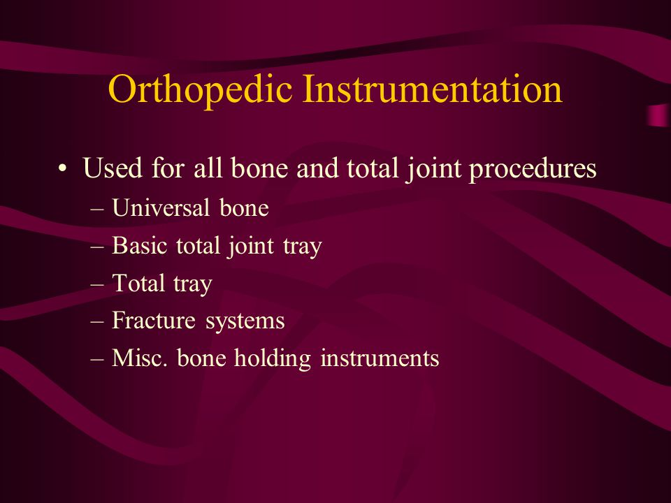 Orthopedic Instrumentation Used for all bone and total joint procedures –Universal bone –Basic total joint tray –Total tray –Fracture systems –Misc. b