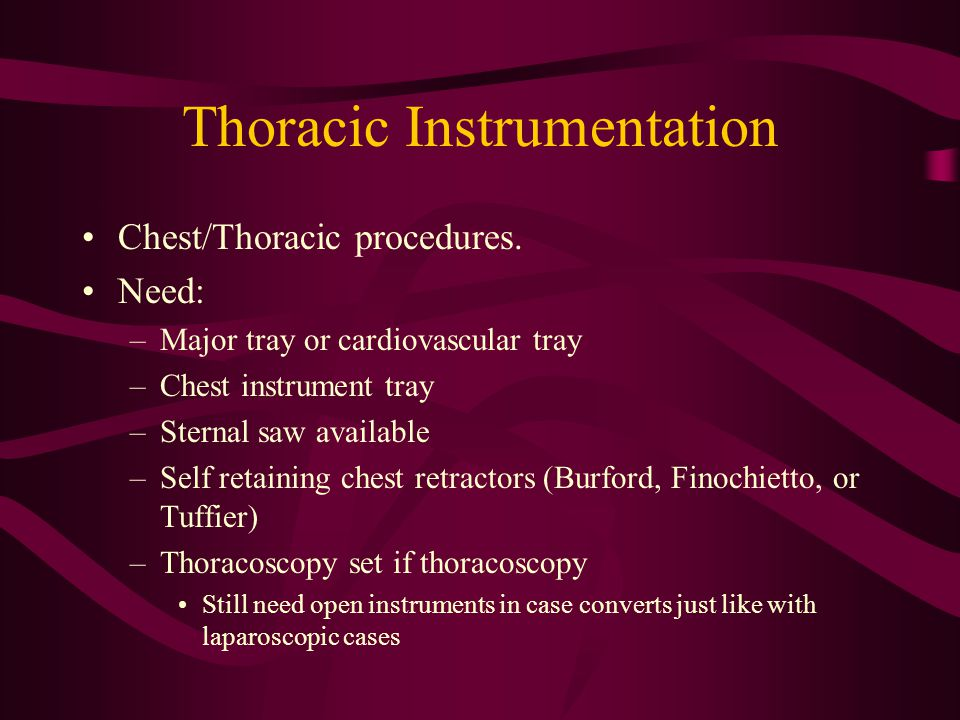 Thoracic Instrumentation Chest/Thoracic procedures. Need: –Major tray or cardiovascular tray –Chest instrument tray –Sternal saw available –Self retai