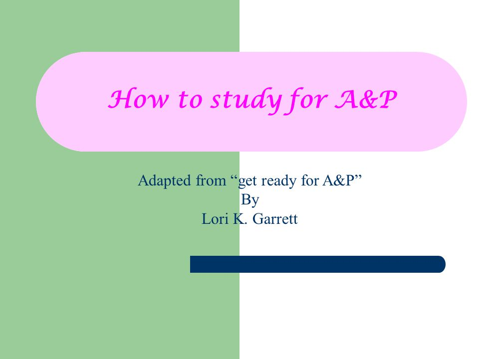 How to study for A&P Adapted from get ready for A&P By Lori K. Garrett