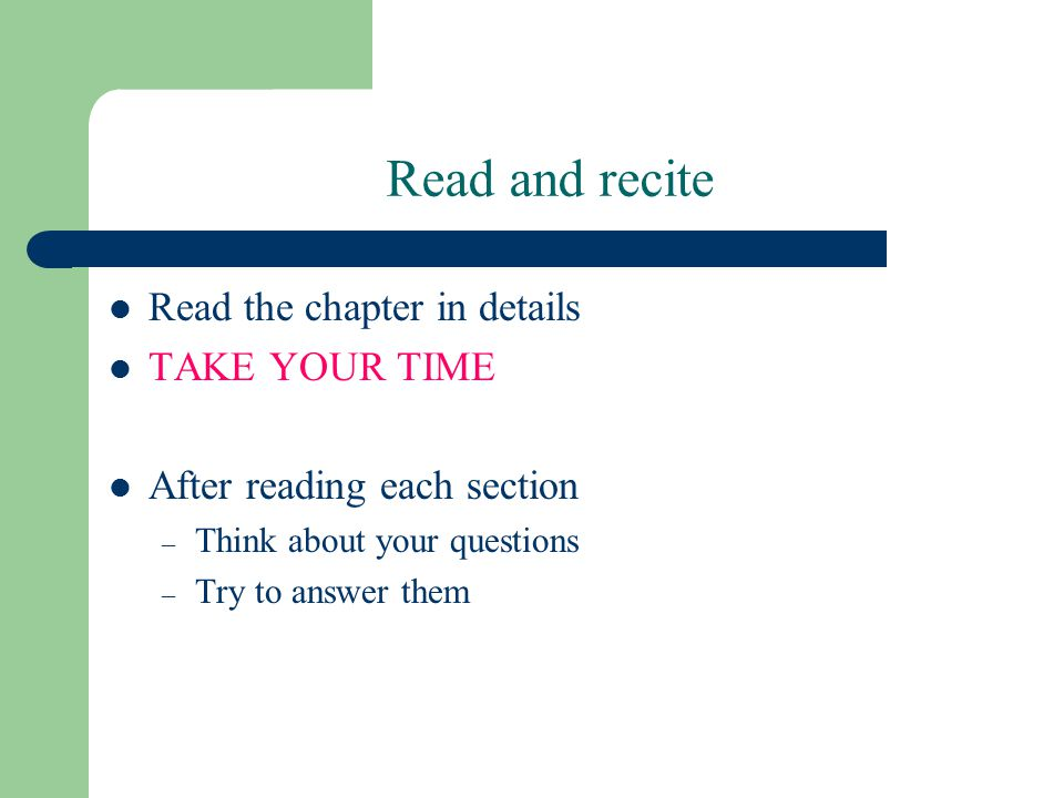 Read the chapter in details TAKE YOUR TIME After reading each section – Think about your questions – Try to answer them Read and recite