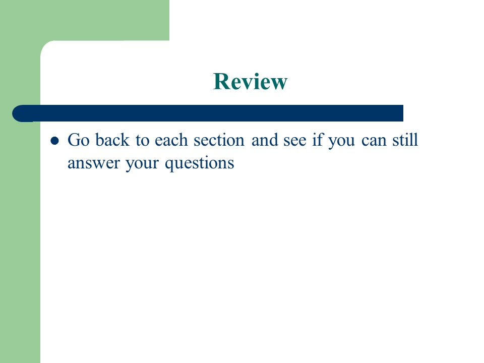 Review Go back to each section and see if you can still answer your questions