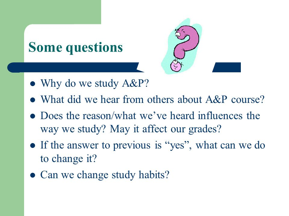 Some questions Why do we study A&P. What did we hear from others about A&P course.
