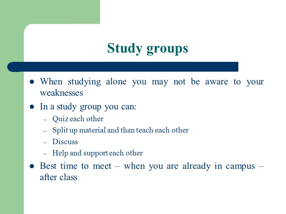 Study groups When studying alone you may not be aware to your weaknesses In a study group you can: – Quiz each other – Split up material and than teach each other – Discuss – Help and support each other Best time to meet – when you are already in campus – after class