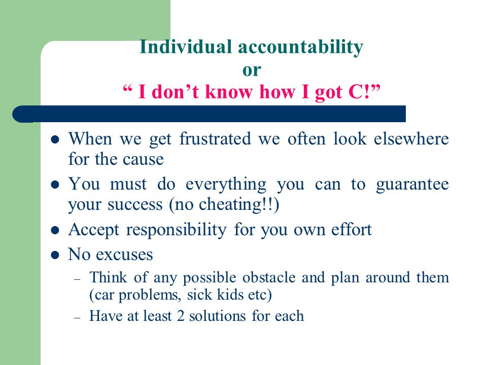 Individual accountability or I don't know how I got C! When we get frustrated we often look elsewhere for the cause You must do everything you can to guarantee your success (no cheating!!) Accept responsibility for you own effort No excuses – Think of any possible obstacle and plan around them (car problems, sick kids etc) – Have at least 2 solutions for each