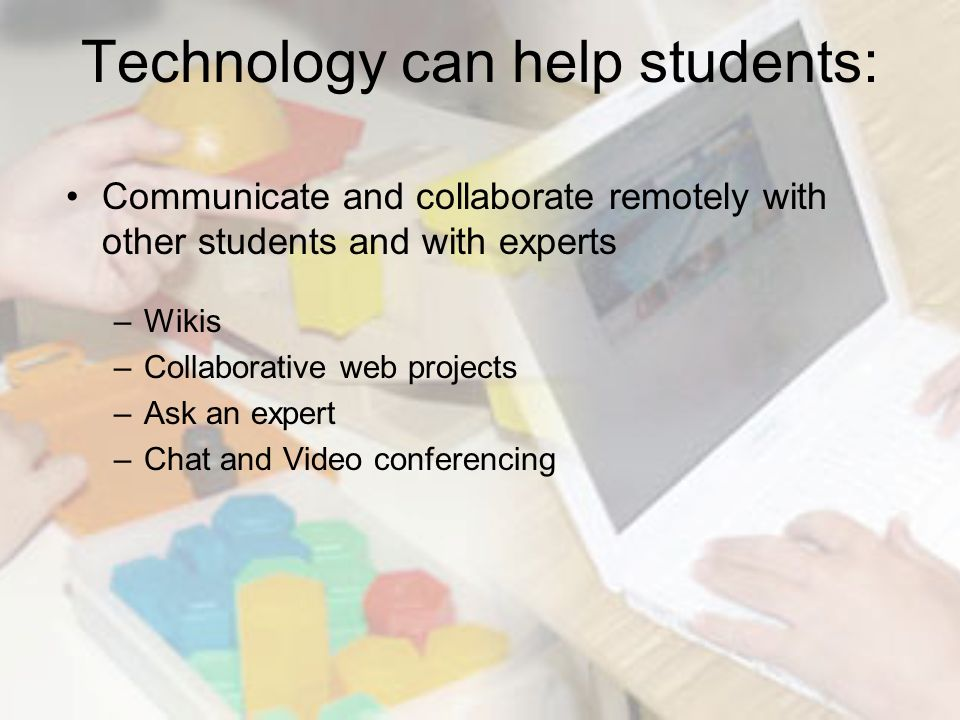 Technology can help students: Communicate and collaborate remotely with other students and with experts –Wikis –Collaborative web projects –Ask an expert –Chat and Video conferencing
