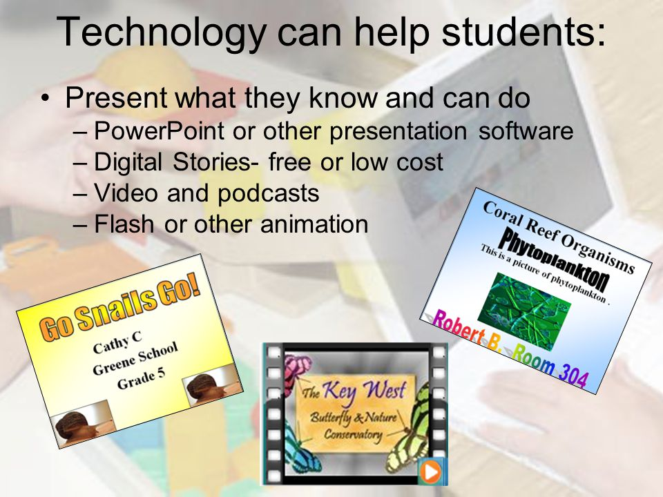 Technology can help students: Present what they know and can do –PowerPoint or other presentation software –Digital Stories- free or low cost –Video and podcasts –Flash or other animation