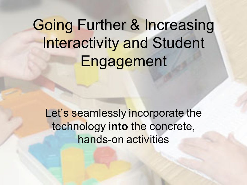 Going Further & Increasing Interactivity and Student Engagement Let's seamlessly incorporate the technology into the concrete, hands-on activities