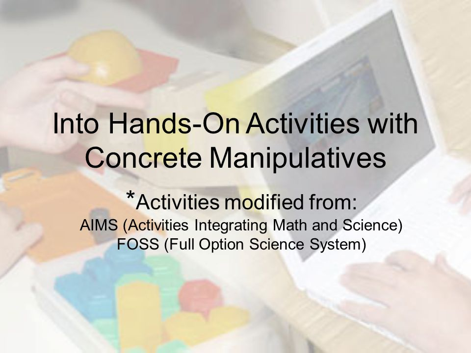 * Activities modified from: AIMS (Activities Integrating Math and Science) FOSS (Full Option Science System) Into Hands-On Activities with Concrete Manipulatives