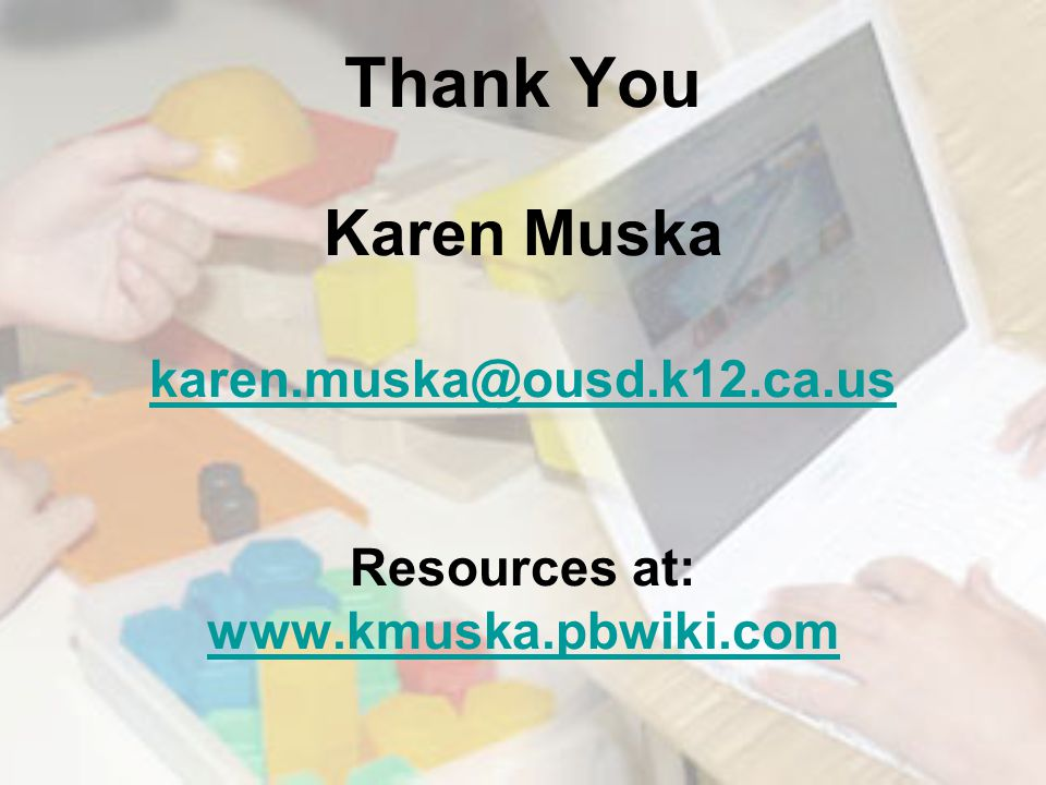 Thank You Karen Muska karen.muska@ousd.k12.ca.us Resources at: www.kmuska.pbwiki.com karen.muska@ousd.k12.ca.us www.kmuska.pbwiki.com