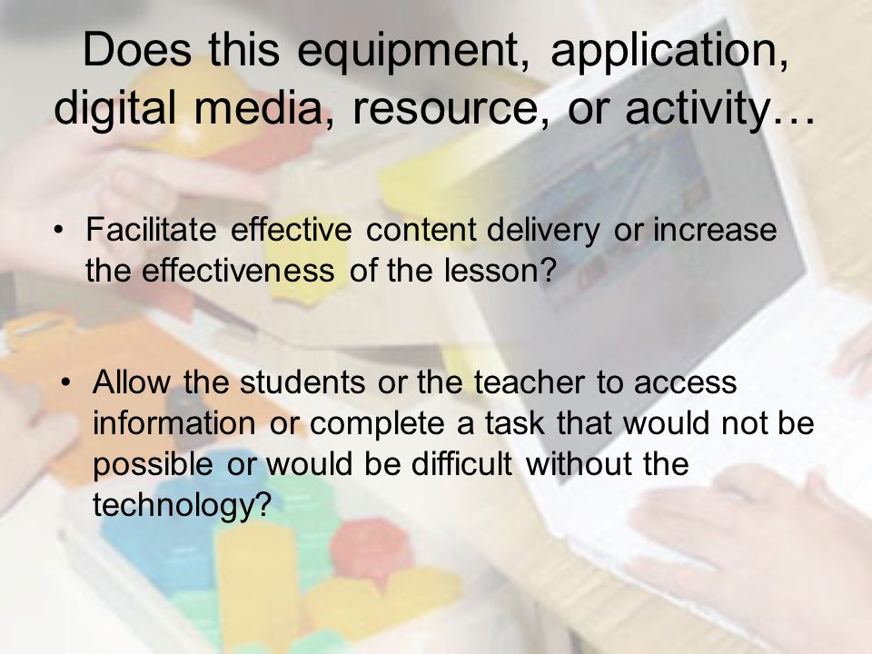 Does this equipment, application, digital media, resource, or activity… Facilitate effective content delivery or increase the effectiveness of the lesson.