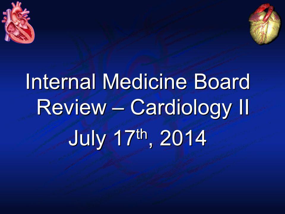 Internal Medicine Board Review – Cardiology II July 17 th, 2014 Internal Medicine Board Review – Cardiology II July 17 th, 2014