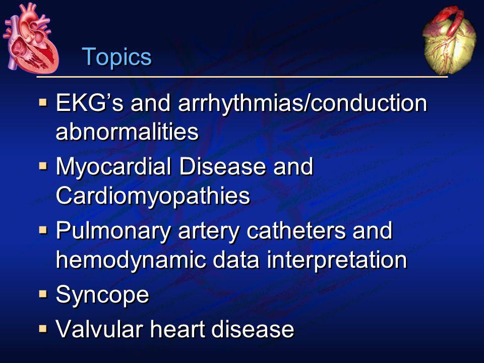 Topics  EKG's and arrhythmias/conduction abnormalities  Myocardial Disease and Cardiomyopathies  Pulmonary artery catheters and hemodynamic data interpretation  Syncope  Valvular heart disease  EKG's and arrhythmias/conduction abnormalities  Myocardial Disease and Cardiomyopathies  Pulmonary artery catheters and hemodynamic data interpretation  Syncope  Valvular heart disease