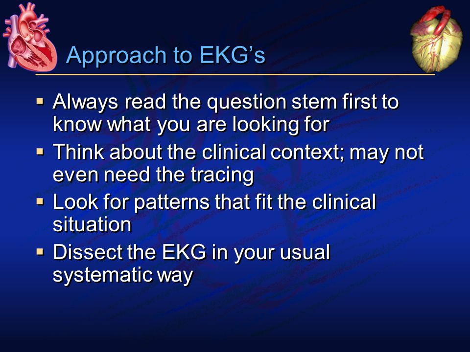 Approach to EKG's  Always read the question stem first to know what you are looking for  Think about the clinical context; may not even need the tracing  Look for patterns that fit the clinical situation  Dissect the EKG in your usual systematic way  Always read the question stem first to know what you are looking for  Think about the clinical context; may not even need the tracing  Look for patterns that fit the clinical situation  Dissect the EKG in your usual systematic way