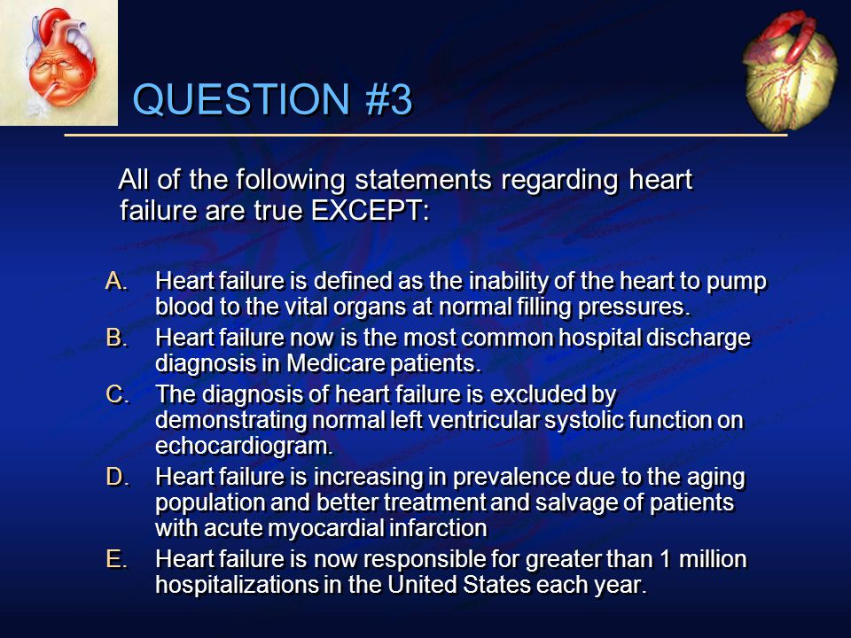 QUESTION #3 All of the following statements regarding heart failure are true EXCEPT: A.Heart failure is defined as the inability of the heart to pump blood to the vital organs at normal filling pressures.
