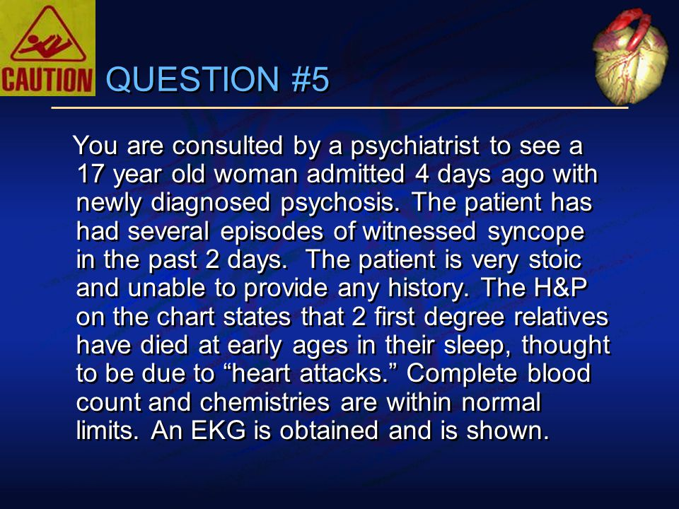 QUESTION #5 You are consulted by a psychiatrist to see a 17 year old woman admitted 4 days ago with newly diagnosed psychosis.
