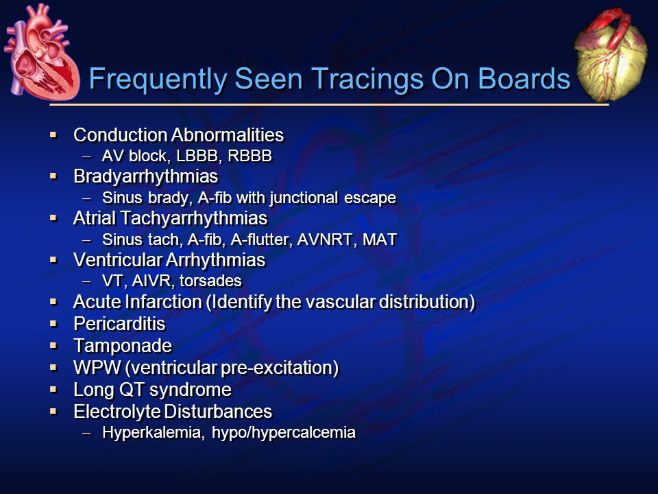 Frequently Seen Tracings On Boards  Conduction Abnormalities  AV block, LBBB, RBBB  Bradyarrhythmias  Sinus brady, A-fib with junctional escape  Atrial Tachyarrhythmias  Sinus tach, A-fib, A-flutter, AVNRT, MAT  Ventricular Arrhythmias  VT, AIVR, torsades  Acute Infarction (Identify the vascular distribution)  Pericarditis  Tamponade  WPW (ventricular pre-excitation)  Long QT syndrome  Electrolyte Disturbances  Hyperkalemia, hypo/hypercalcemia  Conduction Abnormalities  AV block, LBBB, RBBB  Bradyarrhythmias  Sinus brady, A-fib with junctional escape  Atrial Tachyarrhythmias  Sinus tach, A-fib, A-flutter, AVNRT, MAT  Ventricular Arrhythmias  VT, AIVR, torsades  Acute Infarction (Identify the vascular distribution)  Pericarditis  Tamponade  WPW (ventricular pre-excitation)  Long QT syndrome  Electrolyte Disturbances  Hyperkalemia, hypo/hypercalcemia