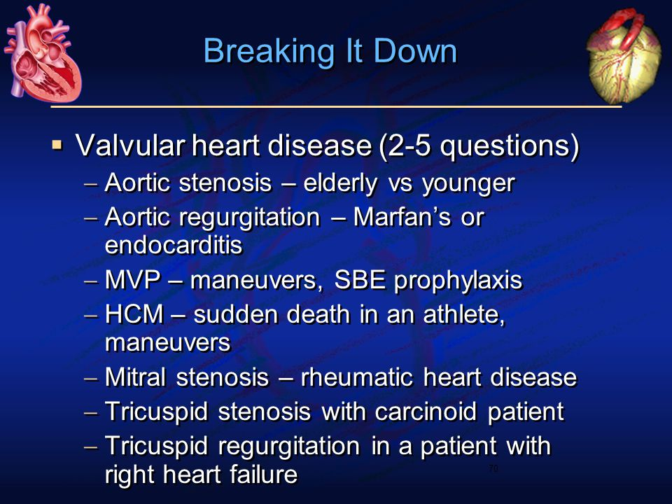  Valvular heart disease (2-5 questions)  Aortic stenosis – elderly vs younger  Aortic regurgitation – Marfan's or endocarditis  MVP – maneuvers, SBE prophylaxis  HCM – sudden death in an athlete, maneuvers  Mitral stenosis – rheumatic heart disease  Tricuspid stenosis with carcinoid patient  Tricuspid regurgitation in a patient with right heart failure  Valvular heart disease (2-5 questions)  Aortic stenosis – elderly vs younger  Aortic regurgitation – Marfan's or endocarditis  MVP – maneuvers, SBE prophylaxis  HCM – sudden death in an athlete, maneuvers  Mitral stenosis – rheumatic heart disease  Tricuspid stenosis with carcinoid patient  Tricuspid regurgitation in a patient with right heart failure 70 Breaking It Down