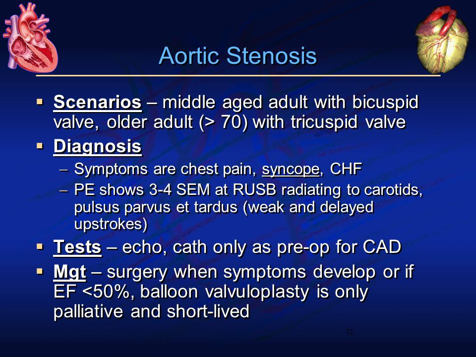 Aortic Stenosis  Scenarios – middle aged adult with bicuspid valve, older adult (> 70) with tricuspid valve  Diagnosis  Symptoms are chest pain, sy