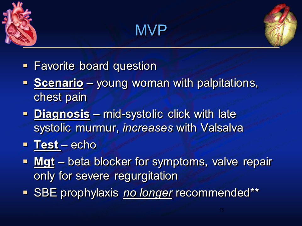 MVP  Favorite board question  Scenario – young woman with palpitations, chest pain  Diagnosis – mid-systolic click with late systolic murmur, increases with Valsalva  Test – echo  Mgt – beta blocker for symptoms, valve repair only for severe regurgitation  SBE prophylaxis no longer recommended**  Favorite board question  Scenario – young woman with palpitations, chest pain  Diagnosis – mid-systolic click with late systolic murmur, increases with Valsalva  Test – echo  Mgt – beta blocker for symptoms, valve repair only for severe regurgitation  SBE prophylaxis no longer recommended** 75