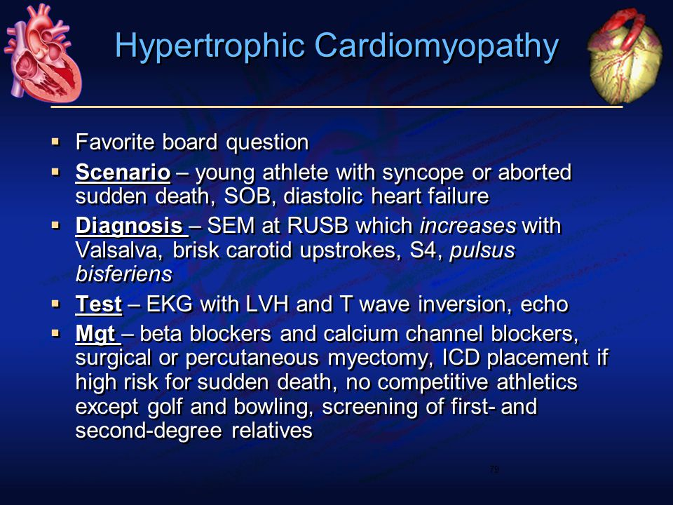 Hypertrophic Cardiomyopathy  Favorite board question  Scenario – young athlete with syncope or aborted sudden death, SOB, diastolic heart failure 