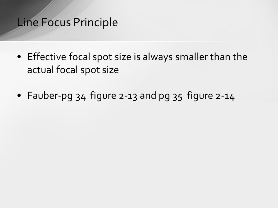 Effective focal spot size is always smaller than the actual focal spot size Fauber-pg 34 figure 2-13 and pg 35 figure 2-14 Line Focus Principle