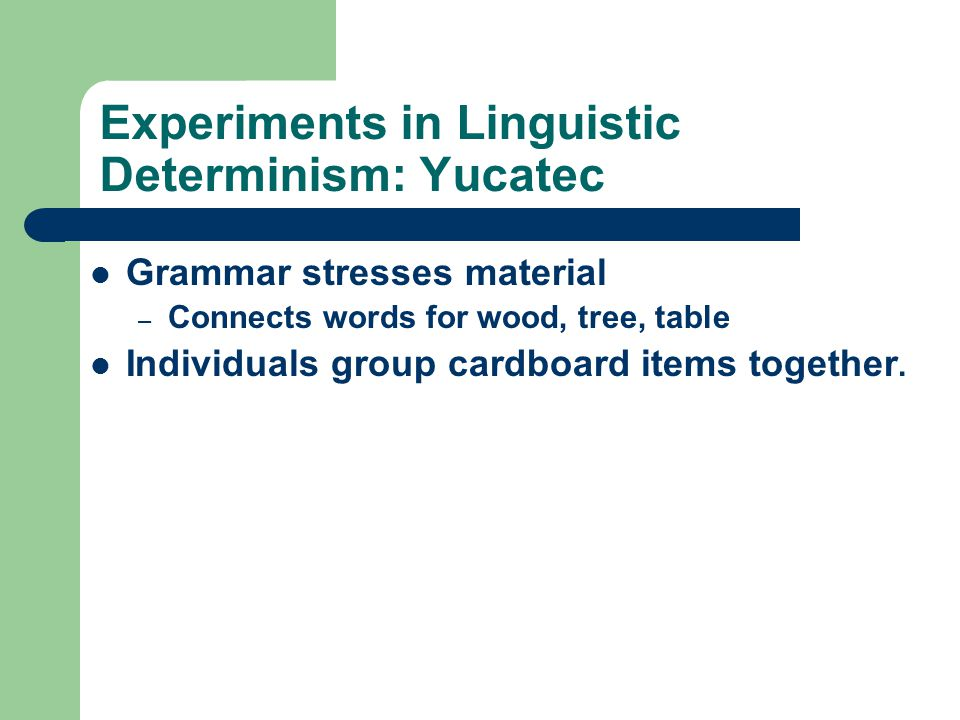 Experiments in Linguistic Determinism: Yucatec Grammar stresses material – Connects words for wood, tree, table Individuals group cardboard items toge