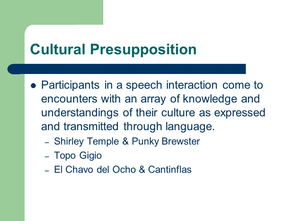 Cultural Presupposition Participants in a speech interaction come to encounters with an array of knowledge and understandings of their culture as expr