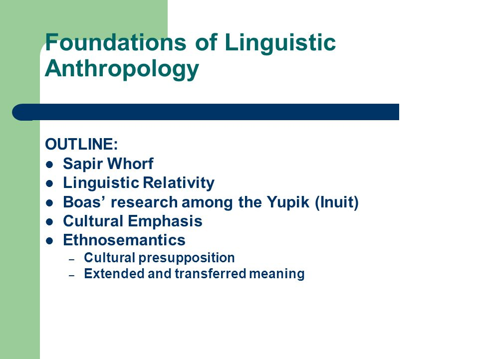 Cultural Emphasis Boas: Language a window into culture Culture reflected in language – Elaboration of vocabulary – Finer distinctions between items Inuit snow, seals Nuer cattle U.S.