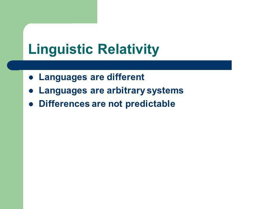 Linguistic Relativity Languages are different Languages are arbitrary systems Differences are not predictable