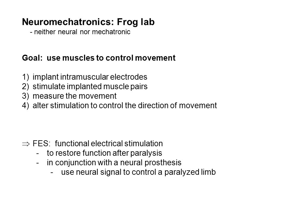 Neuromechatronics: Frog lab - neither neural nor mechatronic Goal: use muscles to control movement 1)implant intramuscular electrodes 2)stimulate implanted muscle pairs 3)measure the movement 4)alter stimulation to control the direction of movement  FES: functional electrical stimulation -to restore function after paralysis -in conjunction with a neural prosthesis -use neural signal to control a paralyzed limb