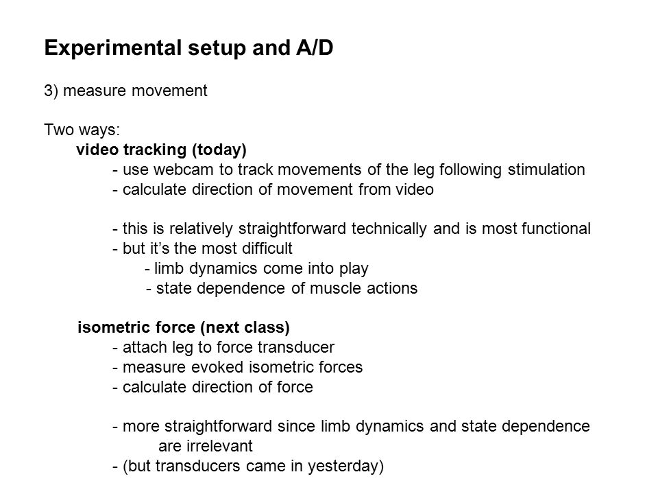 Experimental setup and A/D 3) measure movement Two ways: video tracking (today) - use webcam to track movements of the leg following stimulation - calculate direction of movement from video - this is relatively straightforward technically and is most functional - but it's the most difficult - limb dynamics come into play - state dependence of muscle actions isometric force (next class) - attach leg to force transducer - measure evoked isometric forces - calculate direction of force - more straightforward since limb dynamics and state dependence are irrelevant - (but transducers came in yesterday)
