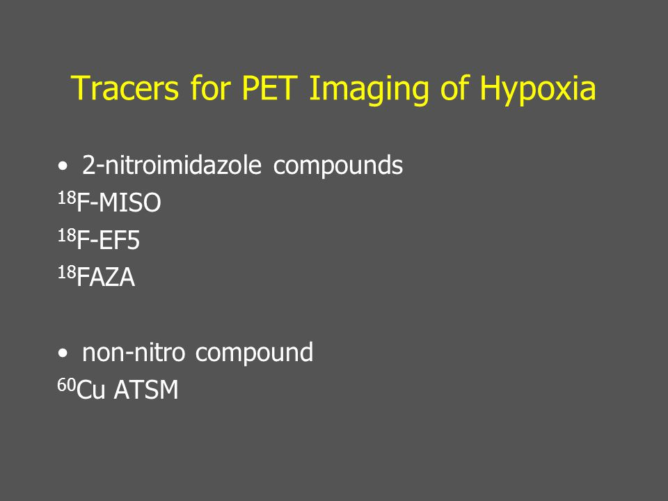 Tracers for PET Imaging of Hypoxia 2-nitroimidazole compounds 18 F-MISO 18 F-EF5 18 FAZA non-nitro compound 60 Cu ATSM