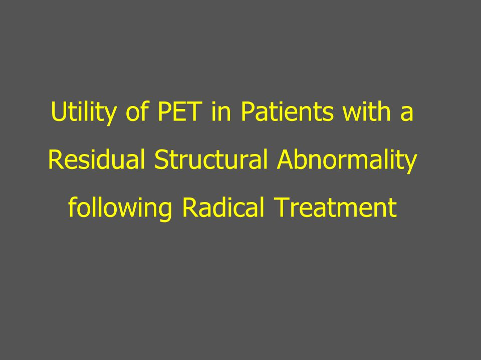 Utility of PET in Patients with a Residual Structural Abnormality following Radical Treatment