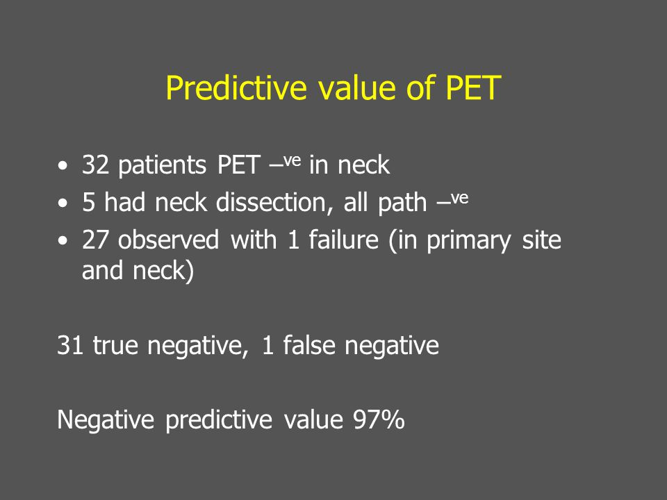 Predictive value of PET 32 patients PET – ve in neck 5 had neck dissection, all path – ve 27 observed with 1 failure (in primary site and neck) 31 true negative, 1 false negative Negative predictive value 97%