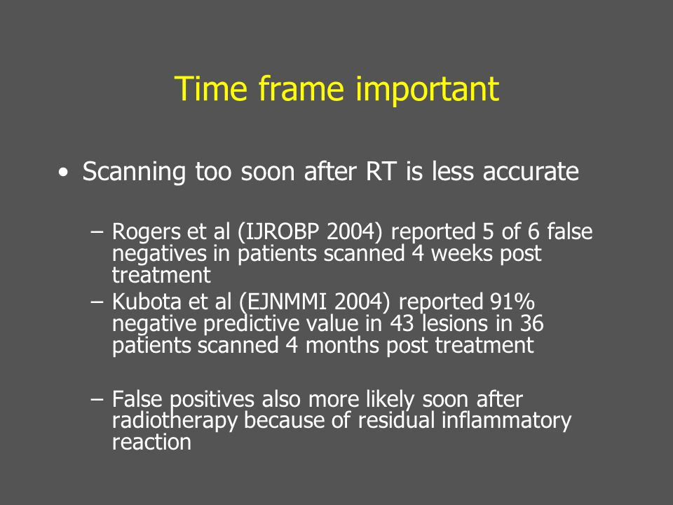 Time frame important Scanning too soon after RT is less accurate –Rogers et al (IJROBP 2004) reported 5 of 6 false negatives in patients scanned 4 weeks post treatment –Kubota et al (EJNMMI 2004) reported 91% negative predictive value in 43 lesions in 36 patients scanned 4 months post treatment –False positives also more likely soon after radiotherapy because of residual inflammatory reaction