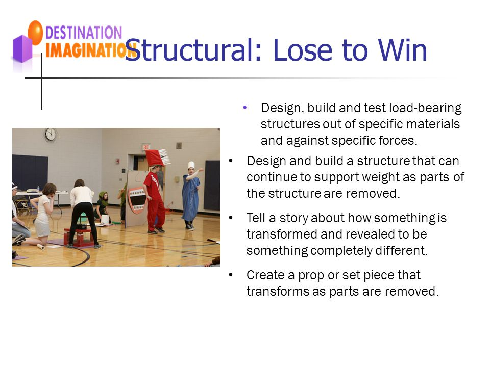 Structural: Lose to Win Design, build and test load-bearing structures out of specific materials and against specific forces. Design and build a struc