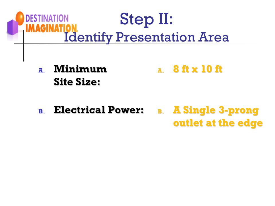 Step II: Identify Presentation Area A. Minimum Site Size: B. Electrical Power: A. 8 ft x 10 ft B. A Single 3-prong outlet at the edge