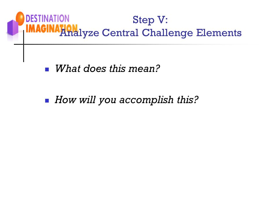 Step V: Analyze Central Challenge Elements Questions to ask of team members during this step: What does this mean? How will you accomplish this?