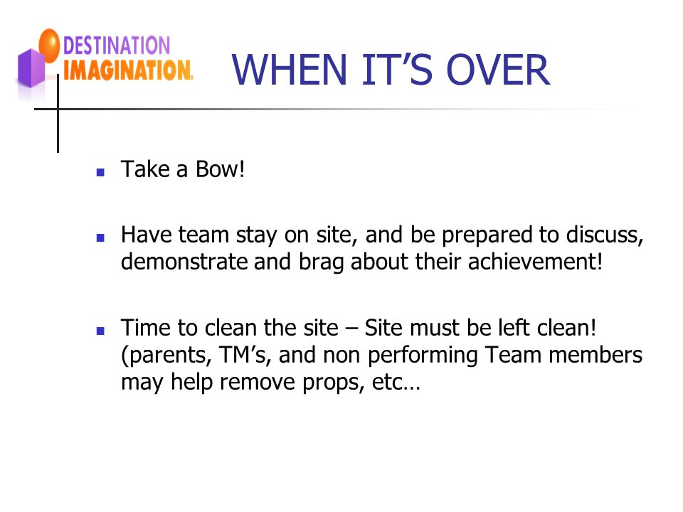 WHEN IT'S OVER Take a Bow! Have team stay on site, and be prepared to discuss, demonstrate and brag about their achievement! Time to clean the site –