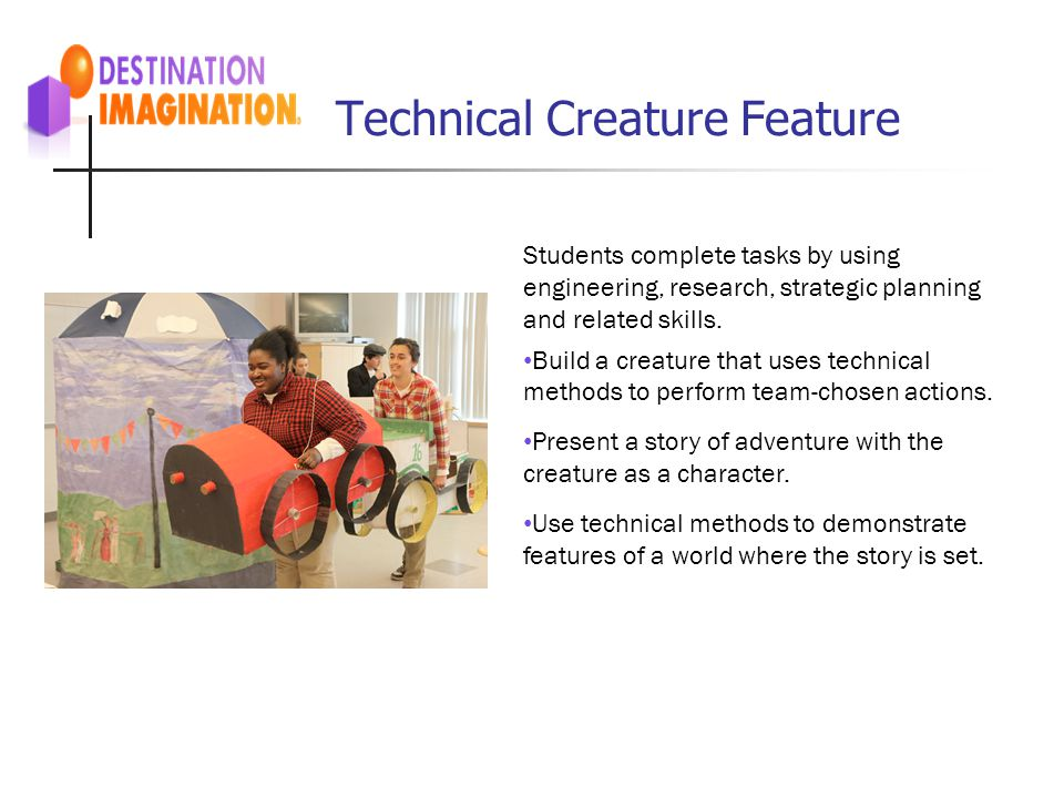 Technical Creature Feature Students complete tasks by using engineering, research, strategic planning and related skills. Build a creature that uses t
