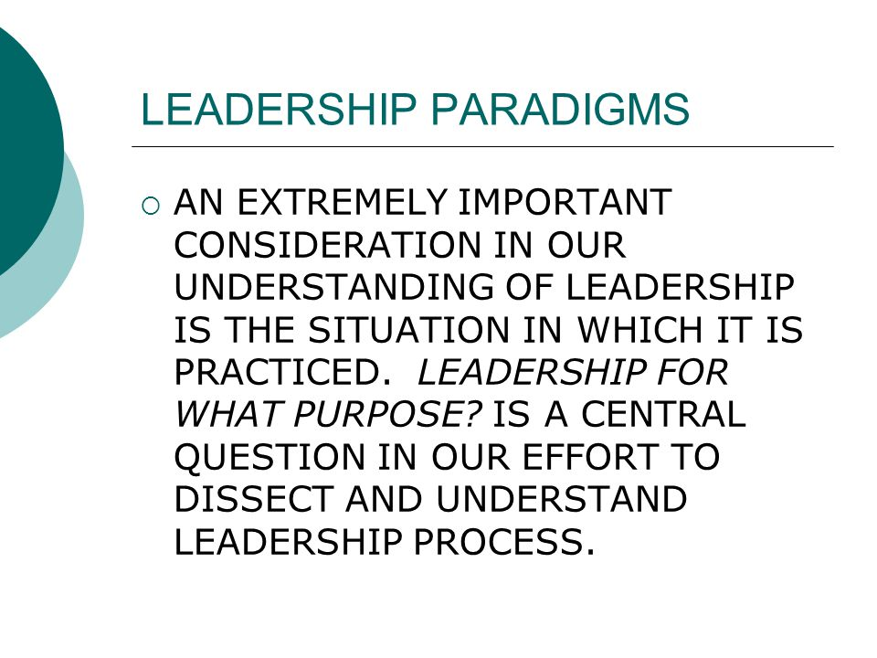 LEADERSHIP PARADIGMS  AN EXTREMELY IMPORTANT CONSIDERATION IN OUR UNDERSTANDING OF LEADERSHIP IS THE SITUATION IN WHICH IT IS PRACTICED.