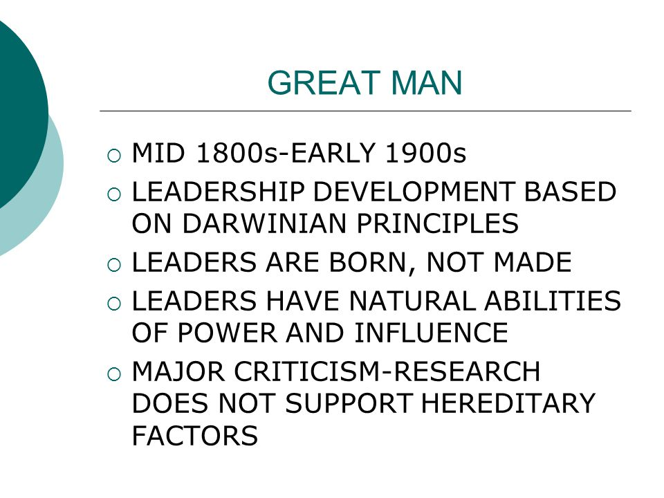 GREAT MAN  MID 1800s-EARLY 1900s  LEADERSHIP DEVELOPMENT BASED ON DARWINIAN PRINCIPLES  LEADERS ARE BORN, NOT MADE  LEADERS HAVE NATURAL ABILITIES OF POWER AND INFLUENCE  MAJOR CRITICISM-RESEARCH DOES NOT SUPPORT HEREDITARY FACTORS