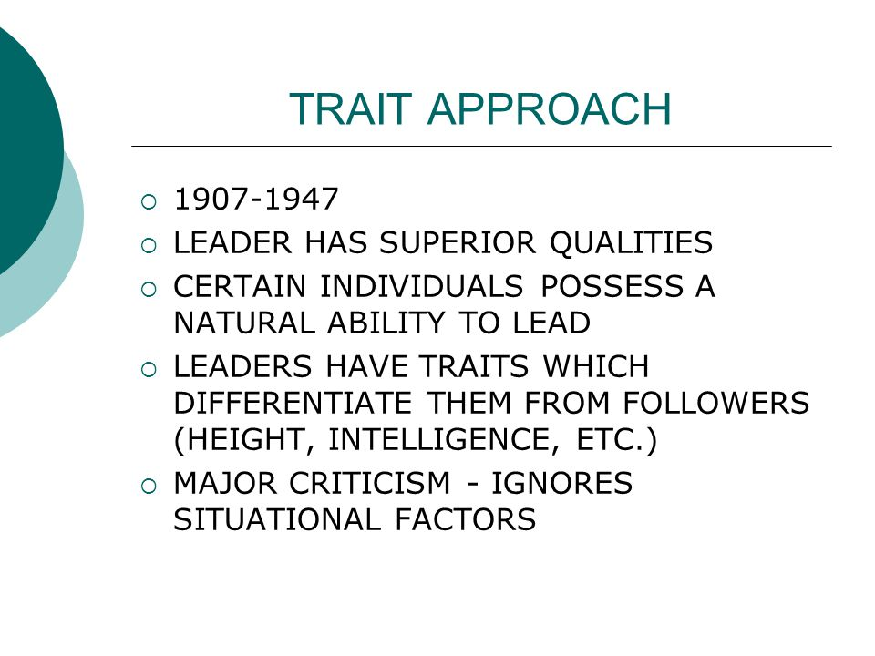 TRAIT APPROACH  1907-1947  LEADER HAS SUPERIOR QUALITIES  CERTAIN INDIVIDUALS POSSESS A NATURAL ABILITY TO LEAD  LEADERS HAVE TRAITS WHICH DIFFERENTIATE THEM FROM FOLLOWERS (HEIGHT, INTELLIGENCE, ETC.)  MAJOR CRITICISM - IGNORES SITUATIONAL FACTORS