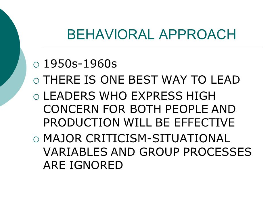 BEHAVIORAL APPROACH  1950s-1960s  THERE IS ONE BEST WAY TO LEAD  LEADERS WHO EXPRESS HIGH CONCERN FOR BOTH PEOPLE AND PRODUCTION WILL BE EFFECTIVE  MAJOR CRITICISM-SITUATIONAL VARIABLES AND GROUP PROCESSES ARE IGNORED