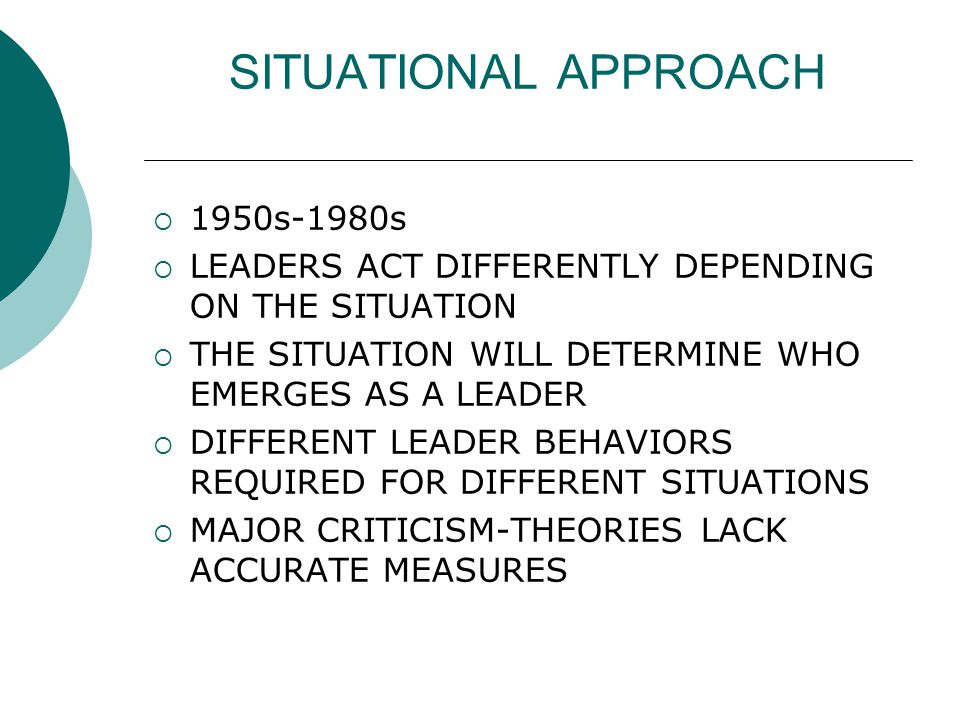 SITUATIONAL APPROACH  1950s-1980s  LEADERS ACT DIFFERENTLY DEPENDING ON THE SITUATION  THE SITUATION WILL DETERMINE WHO EMERGES AS A LEADER  DIFFERENT LEADER BEHAVIORS REQUIRED FOR DIFFERENT SITUATIONS  MAJOR CRITICISM-THEORIES LACK ACCURATE MEASURES