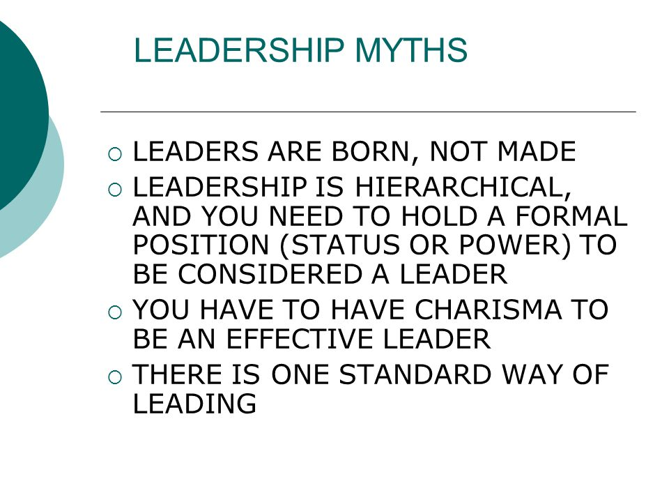 LEADERSHIP MYTHS  LEADERS ARE BORN, NOT MADE  LEADERSHIP IS HIERARCHICAL, AND YOU NEED TO HOLD A FORMAL POSITION (STATUS OR POWER) TO BE CONSIDERED A LEADER  YOU HAVE TO HAVE CHARISMA TO BE AN EFFECTIVE LEADER  THERE IS ONE STANDARD WAY OF LEADING