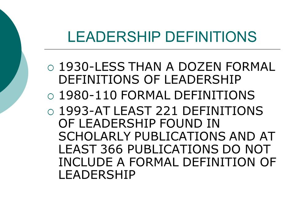 LEADERSHIP DEFINITIONS  1930-LESS THAN A DOZEN FORMAL DEFINITIONS OF LEADERSHIP  1980-110 FORMAL DEFINITIONS  1993-AT LEAST 221 DEFINITIONS OF LEADERSHIP FOUND IN SCHOLARLY PUBLICATIONS AND AT LEAST 366 PUBLICATIONS DO NOT INCLUDE A FORMAL DEFINITION OF LEADERSHIP