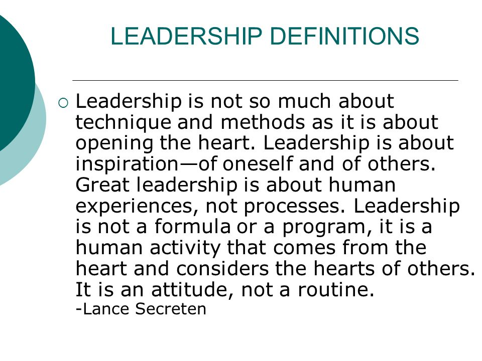 LEADERSHIP DEFINITIONS  Leadership is not so much about technique and methods as it is about opening the heart.