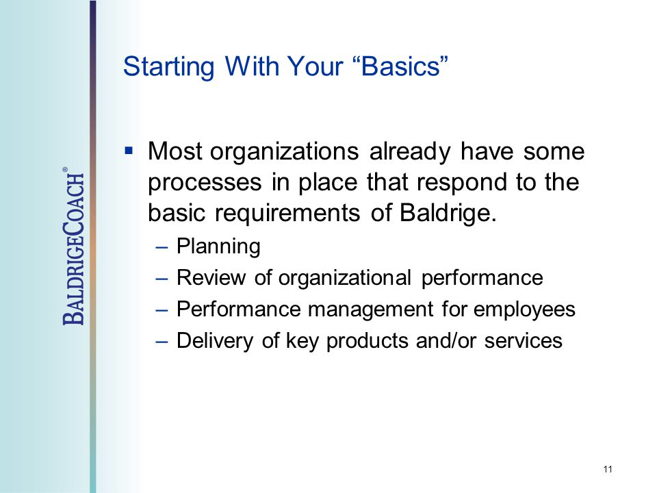 Starting With Your Basics  Most organizations already have some processes in place that respond to the basic requirements of Baldrige.